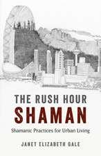 Rush Hour Shaman, The – Shamanic Practices for Urban Living
