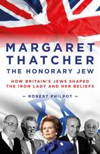 Margaret Thatcher the Honorary Jew: How Britain's Jews Helped Shape the Iron Lady and Her Beliefs
