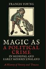 Magic as a Political Crime in Medieval and Early Modern England: A History of Sorcery and Treason