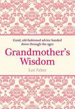 Grandmother's Wisdom:  Good, Old-Fashioned Advice Handed Down Through the Ages