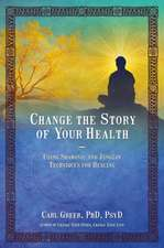 Change the Story of Your Health: Using Shamanic and Jungian Techniques for Healing