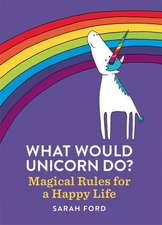 What Would Unicorn Do?: Magical Rules for a Happy Life