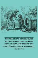 The Practical Kennel Guide with Plain Instructions on How to Rear and Breed Dogs for Pleasure, Show, and Profit