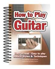 How To Play Guitar: Easy to Read, Easy to Play; Basics, Styles & Techniques
