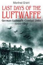 Last Days of the Luftwaffe: German Luftwaffe Combat Units 1944-1945