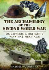 The Archaeology of the Second World War:  Uncovering Britain's Wartime Heritage