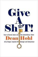 Give a Sh*t! How to Recruit, Select, and Hire Extraordinary Talent