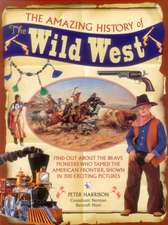 The Amazing History of the Wild West:  Find Out about the Brave Pioneers Who Tamed the American Frontier, Shown in 300 Exciting Pictures