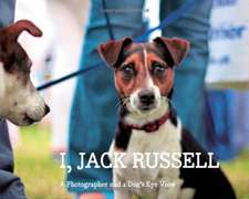 I Jack Russell: A Photographer And A Dog's Eye View