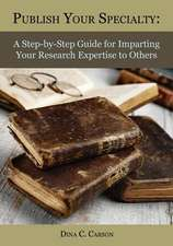 Publish Your Specialty:  A Step-By-Step Guide for Imparting Your Research Expertise to Others