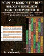 Egyptian Book of the Dead Hieroglyph Translations Using the Trilinear Method:  Understanding the Mystic Path to Enlightenment Through Direct Readings o