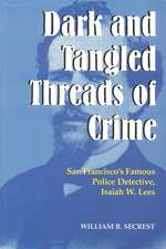 Dark & Tangled Threads of Crime: San Francisco's Famous Police Detective, Isaiah W Lees