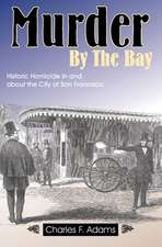 Murder by the Bay: Historic Homicide In & About the City of San Francisco