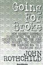 Going for Broke:  How Robert Campeau Bankrupted the Retail Industry, Jolted the Junk Bond Market, and Brought the Booming 80s to a Crash