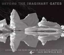 Beyond The Imaginary Gates: Journeys in the Fjord Region of North-East Greenland