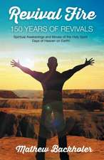 Revival Fire - 150 Years of Revivals, Spiritual Awakenings and Moves of the Holy Spirit - Days of Heaven on Earth!