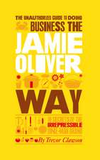 The Unauthorized Guide To Doing Business the Jamie Oliver Way: 10 Secrets of the Irrepressible One–Man Brand