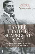 Banker, Traitor, Scapegoat, Spy?: The Troublesome Case of Sir Edgar Speyer