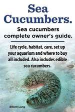 Sea Cucumbers. Seacucumbers Complete Owner's Guide. Life Cycle, Habitat, Care, Set Up Your Aquarium and Where to Buy All Included. Also Includes Edibl:  Datos E Informacion.Cuidado, Cria, Jaulas, Ser Propietario, Casa, Hogares, Alimento, Alime