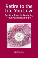 Retire to the Life You Love - Practical Tools for Designing Your Meaningful Future