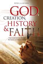 God, Creation, History and Faith:  A Personal Journey Through the History of Religious Belief