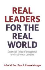 Real Leaders for the Real World - Essential Traits of Successful and Authentic Leaders