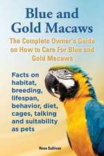 Blue and Gold Macaws, the Complete Owner's Guide on How to Care for Blue and Yellow Macaws, Facts on Habitat, Breeding, Lifespan, Behavior, Diet, Cage:  The Complete Owner's Guide to Mini Lop Bunnies, How to Care for Your Mini Lop Eared Rabbit, Including Breeding, Lifesp