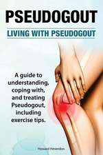 Pseudogout. Living with Pseudogout. a Guide to Understanding, Coping With, and Treating Pseudogout, Including Exercise Tips.