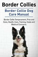 Border Collies. Border Collie Dog Care Manual: Border Collie Temperament, Pros and Cons, Health, Care, Training, Costs and Medical Concerns