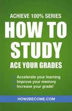 How to Study: Ace Your Grades: Achieve 100% Series Revision/Study Guide