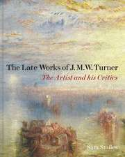 The Late Works of J. M. W. Turner: The Artist and his Critics