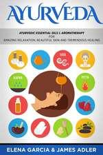 Ayurveda: Ayurvedic Essential Oils & Aromatherapy for Amazing Relaxation, Beautiful Skin & Tremendous Healing!