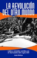La Revolucion Del Otro Mundo: Cuba y Estados Unidos en el Horizonte del Siglo XXI