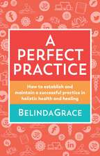 A Perfect Practice: How to Establish and Maintain a Successful Practice in Holistic Health and Healing