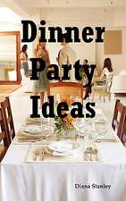 Dinner Party Ideas:  All You Need to Know about Hosting Dinner Parties Including Menu and Recipe Ideas, Invitations, Games, Music, Activiti