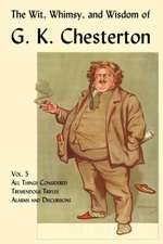 The Wit, Whimsy, and Wisdom of G. K. Chesterton, Volume 5:  All Things Considered, Tremendous Trifles, Alarms and Discursions