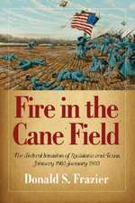 Fire in the Cane Field:  The Federal Invasion of Louisiana and Texas, January 1861-January 1863