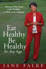 Eat Healthy Be Healthy at Any Age:  Discover Why Food Is the Problem as Well as the Solution