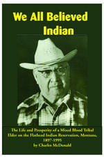 We All Believed Indian: The Life and Prosperity of a Mixed Blood Tribal Elder on the Flathead Indian Reservation, Montana, 1897–1995