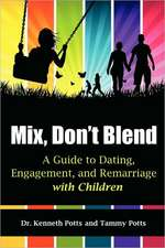 Mix, Don't Blend:  A Guide to Dating, Engagement, and Remarriage with Children