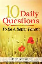 10 Daily Questions to Be a Better Parent:  Laugh, Help, Run, Love ... and Other Ways to Get Naturally High!