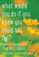 What Would You Do If You Knew You Could Not Fail:  How to Transform Fear Into Courage