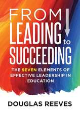 From Leading to Suceeding:  The Seven Elements of Effective Leadership in Education