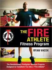 The Fire Athlete Fitness Program:  The Revolutionary Firefighter Workout Program Designed to Transform You Into a