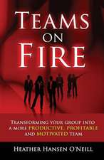 Teams on Fire! Transforming Your Group Into a More Productive, Profitable and Motivated Team