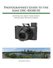 Photographer's Guide to the Sony Rx100 III:  Getting the Most from Sony's Pocketable Digital Camera