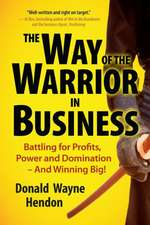 The Way of the Warrior in Business:  Battling for Profits, Power, and Domination - And Winning Big!