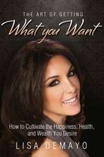 The Art of Getting What You Want: How to Cultivate the Happiness, Health, and Wealth You Desire
