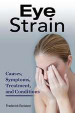 Eye Strain:  Causes, Symptoms, Treatment, and Conditions