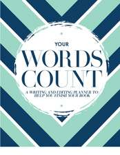 Your Words Count: A Writing and Editing Planner to Help You Finish Your Book